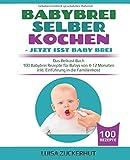 BABYBREI SELBER KOCHEN: JETZT ISST BABY BREI: Das Beikost Buch - 100 Babybrei Rezepte für Babys von 4-12 Monaten - inkl. Einführung in die Familienkost (Baby...