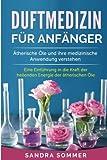 Duftmedizin für Anfänger: Ätherische Öle und ihre medizinische Anwendung verstehen. Eine Einführung in die Kraft der heilenden Energie der ätherischen...