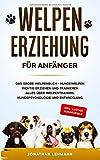 WELPENERZIEHUNG FÜR ANFÄNGER: Das große Welpenbuch - Hundewelpen richtig erziehen und trainieren Alles über Welpentraining, Hundepsychologie und Entwicklung...
