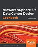 VMware vSphere 6.7 Data Center Design Cookbook: Over 100 practical recipes to help you design a powerful virtual infrastructure based on vSphere 6.7, 3rd...