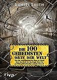 Die 100 geheimsten Orte der Welt: Von der entmilitarisierten Zone in Korea über das Grab des Dschingis Khan bis zu Hitlers Führerbunker und der Area 51