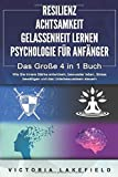 RESILIENZ | ACHTSAMKEIT | GELASSENHEIT LERNEN | PSYCHOLOGIE FÜR ANFÄNGER - Das Große 4 in1 Buch: Wie Sie innere Stärke entwickeln, bewusster leben, Stress...