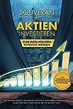 Souverän in Aktien investieren: Zum intelligenten Investor werden - Mit anschaulichen Erfahrungsberichten eines Börsenspezialisten, damit der ersten...