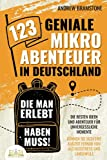 123 geniale Mikroabenteuer in Deutschland, die man erlebt haben muss!: Die besten Ideen und Abenteuer für unvergessliche Momente - Gönnen Sie sich eine...