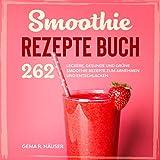 Smoothie Rezepte Buch: 262 leckere, gesunde und grüne Smoothie Rezepte zum Abnehmen und Entschlacken. (Smoothie Buch 1)