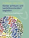 Kinder achtsam und bedürfnisorientiert begleiten: in Krippe, Kita und Kindertagespflege
