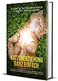 Katzenerziehung ganz einfach: Schritt für Schritt deine Katze erziehen und verstehen - inkl. Katzen Clickertraining Anleitung, um deine Katze zu dressieren und...