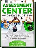 Im Assessment Center überzeugen: Wie Sie mit den richtigen Strategien jedes Assessment Center erfolgreich durchlaufen und bestehen - inkl....