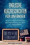 Englische Kurzgeschichten für Anfänger: 10 einfache Geschichten auf Englisch und Deutsch mit Vokabellisten