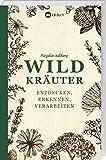 Wildkräuter entdecken, erkennen und verarbeiten: Der praktische Wegbegleiter.