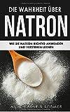 Die Wahrheit über Natron: Wie Sie Natron richtig anwenden und verstehen lernen (Natron Handbuch, Band 1)