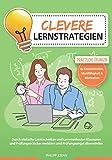 Clevere Lernstrategien: Durch einfache Lerntechniken und Lernmethoden Klausuren und Prüfungen locker meistern und Prüfungsangst überwinden