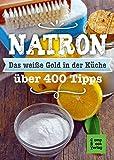 Natron - Das weiße Gold in der Küche: Alt bewährt & neu entdeckt. Über 400 Tipps