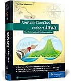 Captain CiaoCiao erobert Java: Das Trainingsbuch für besseres Java. 300 Java-Workshops, Aufgaben und Übungen mit kommentierten Lösungen
