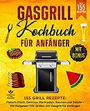 Gasgrill Kochbuch für Anfänger: 155 Grill Rezepte: Fleisch, Fisch, Gemüse, Marinaden, Saucen und Salate – Mit Ratgeber-Teil: Grillen mit Gasgrill für...