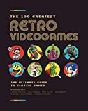 The 100 Greatest Retro Video Games: The Inside Stories Behind The Best Games Ever Made