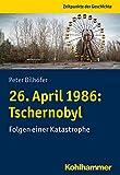 26. April 1986: Tschernobyl: Folgen einer Katastrophe (Zeitpunkte der Geschichte)