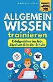 Allgemeinwissen trainieren - Erfolgreicher im Job, Studium & in der Schule: Schritt für Schritt zur besseren Allgemeinbildung dank cleverer Lerntechniken und...