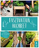 Faszination Hochbeet: Das große Hochbeet Buch mit allem Wissenswerten zu dem Alleskönner aus dem Garten. Inkl. DIY-Bauanleitung & Anbau- und Erntekalender um...