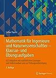 Mathematik für Ingenieure und Naturwissenschaftler - Klausur- und Übungsaufgaben: 632 Aufgaben mit ausführlichen Lösungen zum Selbststudium und zur...