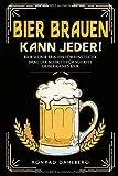 BIER BRAUEN KANN JEDER! Bier selber brauen für Einsteiger.: Brau dir Schritt für Schritt dein eigenes Bier. Lerne alles Wichtige über Bier, Braukunst und...