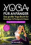 Yoga für Anfänger: Das große Yoga Buch für Einsteiger & Fortgeschrittene - Yoga lernen & entspannen - Inkl. Hatha & Bikram Yoga, Pranayama Atemübungen und...