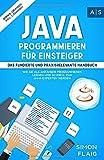 Java Programmieren für Einsteiger: das fundierte und praxisrelevante Handbuch. Wie Sie als Anfänger Programmieren lernen und schnell zum Java-Experten werden....