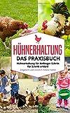 Hühnerhaltung - Das Praxisbuch: Hühnerhaltung für Anfänger Schritt für Schritt erklärt! Artgerecht und natürlich Hühner halten (Hühnerhaltung für...
