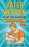 Vater werden für Beginner: Der große Papa Ratgeber - Alles was werdende Väter über Babys und Kinder wissen müssen Von der Schwangerschaft bis zum 2....