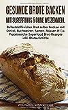 Gesunde Brote backen mit Superfoods & ohne Weizenmehl: Ballaststoffreiches Brot selber backen mit Dinkel, Buchweizen, Samen, Nüssen & Co. – Proteinreiche...