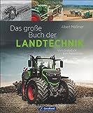 Landtechnik: Das große Buch der Landtechnik. Vom Grabstock bis zum Feldroboter. Die Helfer der Landwirtschaft: Saatmaschine, Traktor, Mähdrescher und Co....