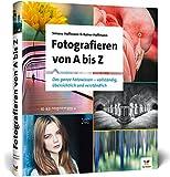 Fotografieren von A bis Z: Das ganze Fotowissen – übersichtlich und verständlich