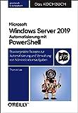 Microsoft Windows Server 2019 Automatisierung mit PowerShell – Das Kochbuch: Praxiserprobte Rezepte zur Automatisierung und Verwaltung von...