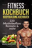 Fitness Kochbuch – Bodybuilding Kochbuch |  220 Muskelaufbau Rezepte & mehr: 220 Rezepte - Trainingsplanerstellung - Ernährungsplanerstellung