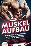 MUSKELAUFBAU - Trainieren wie ein Profi: Das effektive Krafttrainingsprogramm der Experten - Blitzschnell Muskeln aufbauen, Fettverbrennung maximieren und eine...