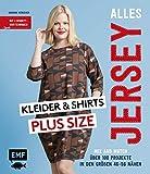 Alles Jersey – Kleider und Shirts Plus Size – Mix and Match: Schnittteile kombinieren: Über 100 Projekte in den Größen 46–56 nähen – Mit 2...