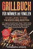 Grillbuch für Männer & Familien: Die Grillbibel mit den 110 besten BBQ Rezepten Inkl. vegetarische Grillrezepte, Burger, Fleisch, Fisch, Huhn, Steak, Vegan,...