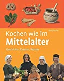 Kochen wie im Mittelalter: Geschichte - Zutaten - Rezepte