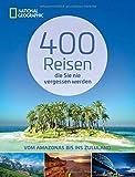 Reiseziele weltweit: 400 Reisen, die Sie nie vergessen werden. Traumziele vom Amazonas bis ins Zululand von National Geographic. Vollständig ... Ausgabe: Vom...
