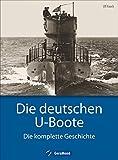 Deutsche U-Boote: Die deutschen U-Boote - Die komplette Geschichte. U-Boote im Zweiten Weltkrieg, der Kaiserlichen Marine, der Kriegsmarine, der Reichsmarine....