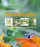 Praxisbuch Permakultur: Das umfassende Handbuch für nachhaltiges Gärtnern