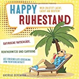 Happy Ruhestand - wer zuletzt lacht, lacht am besten!: Satirische Ratschläge, Rentnerwitze und Cartoons als originelles Geschenk zum Renteneintritt