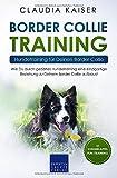 Border Collie Training – Hundetraining für Deinen Border Collie: Wie Du durch gezieltes Hundetraining eine einzigartige Beziehung zu Deinem Border Collie...