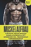 Muskelaufbau: 11 Schritte, wie Sie wirklich Muskeln aufbauen und Fett verbrennen inkl. Trainingsplan, Ernährungsplan: Die Wahrheit, die Ihnen jedes Buch...