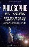 Philosophie mal anders: Deine Gefühle und ihre Existenzberechtigung - Philosophische Gedanken über Angst, Wut, Trauer, Hass, Glück, Stress, Eifersucht und...