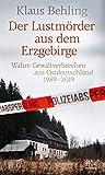 Der Lustmörder aus dem Erzgebirge: Wahre Gewaltverbrechen aus Ostdeutschland 1989-2019