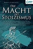 DIE MACHT DES STOIZISMUS: Wie Sie mit Hilfe der antiken Philosophie und der Lehre der Stoa zum eisernen Stoiker werden und enorme Selbstdisziplin, Resilienz und...