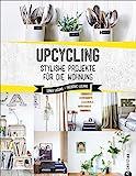 Upcycling: Stylische DIY-Projekte für die Wohnung. Aus alt mach neu. Do-it-yourself-Möbel und besondere Dekoobjekte aus Müll. Individuelle Upcycling Möbel...