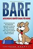 BARF – Artgerechte Rohfütterung für Hunde: Hundeerziehung mit der natürlichen gesunden Ernährung für Ihren Vierbeiner. Alles Wissenswerte über rohes...