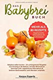 Das Babybrei Buch: Babybrei selber kochen – ein umfangreicher Ratgeber zum Einstieg in die Beikost, mit über 80 kreativen Gerichten (inkl. vegetarischer...